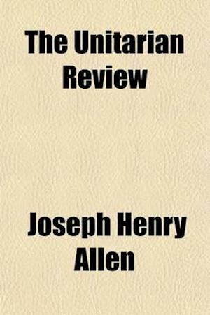 The Unitarian Review (Volume 27) af Joseph Henry Allen