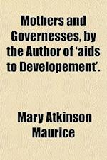 Mothers and Governesses, by the Author of 'Aids to Developement'. af Mary Atkinson Maurice