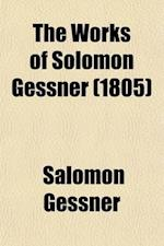 The Works of Solomon Gessner (Volume 1); Translated from the German. with Notes, Critical and Explanatory, to Which Is Prefixed, a Copious Memoir of t af Salomon Gessner
