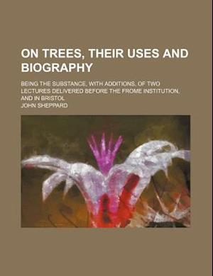 On Trees, Their Uses and Biography; Being the Substance, with Additions, of Two Lectures Delivered Before the Frome Institution, and in Bristol af John Sheppard