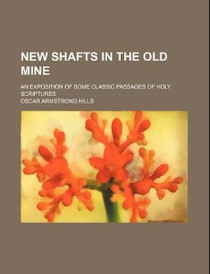New Shafts in the Old Mine; An Exposition of Some Classic Passages of Holy Scriptures af Oscar Armstrong Hills