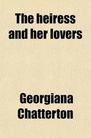 The Heiress and Her Lovers (Volume 3); A Novel af Georgiana Chatterton