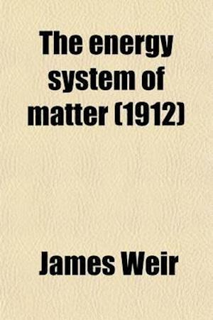 The Energy System of Matter; A Deduction from Terrestrial Energy Phenomena af James Weir