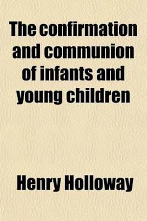 The Confirmation and Communion of Infants and Young Children af Henry Holloway