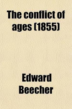 The Conflict of Ages; Or, the Great Debate on the Moral Relations of God and Man af Edward Beecher