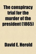 The Conspiracy Trial for the Murder of the President (Volume 1); And the Attempt to Overthrow the Government by the Assassination of Its Principal Off af United States Army Commission, David E. Herold