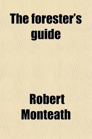 The Forester's Guide; Or, a Practical Treatise on the Training and Pruning of Forest Trees [&C.]. af Robert Monteath