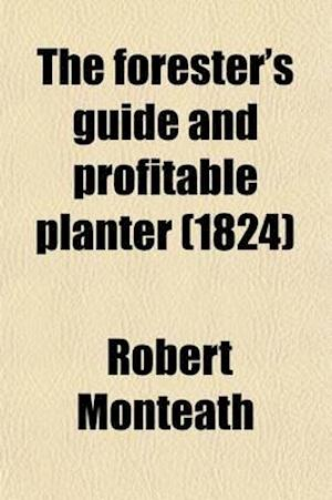 The Forester's Guide and Profitable Planter; Containing a Practical Treatise on Planting Moss, Rocky Waste and Other Lands Also a New, Easy and Safe P af Robert Monteath