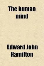 The Human Mind; A Treatise in Mental Philosophy af Edward John Hamilton