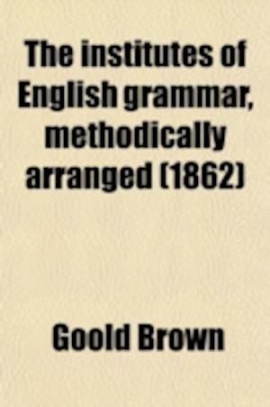 The Institutes of English Grammar, Methodically Arranged; With Forms of Parsing and Correcting, Examples for Parsing, Questions for Examination, False af Goold Brown