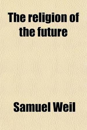 The Religion of the Future; Or, Outlines of Spritual Philosophy af Samuel Weil