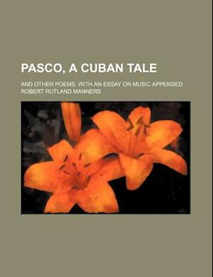 Pasco, a Cuban Tale; And Other Poems. with an Essay on Music Appended af Robert Rutland Manners