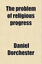 The Problem of Religious Progress af Daniel Dorchester
