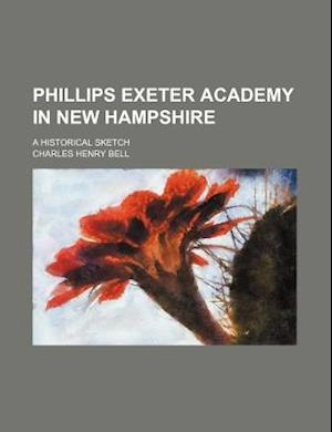 Phillips Exeter Academy in New Hampshire; A Historical Sketch af Charles Henry Bell