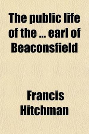 The Public Life of the Earl of Beaconsfield af Francis Hitchman