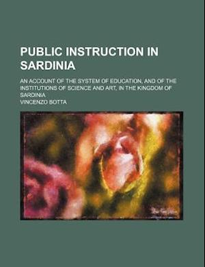 Public Instruction in Sardinia; An Account of the System of Education, and of the Institutions of Science and Art, in the Kingdom of Sardinia af Vincenzo Botta