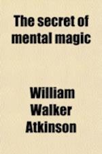 The Secret of Mental Magic af William Walker Atkinson