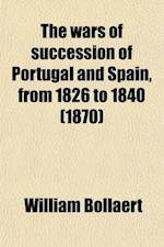 The Wars of Succession of Portugal and Spain, from 1826 to 1840 (Volume 1); With Resume of the Political History of Portugal and Spain to the Present af William Bollaert