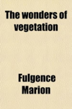 The Wonders of Vegetation af Fulgence Marion