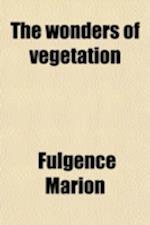 The Wonders of Vegetation af Fulgence Marion