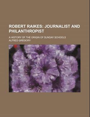 Robert Raikes; Journalist and Philanthropist. a History of the Origin of Sunday Schools af Alfred Gregory