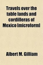 Travels Over the Table Lands and Cordilleras of Mexico, During the Years 1843 and 44; Including a Description of California and the Biographies of Itu af Albert M. Gilliam