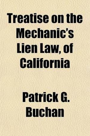 Treatise on the Mechanic's Lien Law, of California; (Passed March 30, 1868.) with an Appendix, Containing the Various Forms Required Under the ACT, To af Patrick G. Buchan