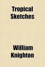 Tropical Sketches (Volume 2); Or, Reminiscences of an Indian Journalist af William Knighton