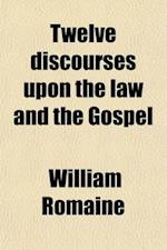 Twelve Discourses Upon the Law and the Gospel Preached at St. Dunstan's Church, in the West, London af William Romaine