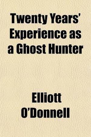 Twenty Years' Experience as a Ghost Hunter af Elliott O'donnell