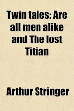 Twin Tales; Are All Men Alike and the Lost Titian af Arthur Stringer