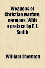 Weapons of Christian Warfare, Sermons. with a Preface by B.F. Smith af William Thornton