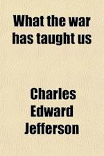 What the War Has Taught Us af Charles Edward Jefferson