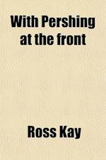 With Pershing at the Front; America's Soldiers in the Trenches af Ross Kay
