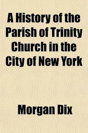 A   History of the Parish of Trinity Church in the City of New York (Volume 3); The Rectorship of Dr. Hobart from February, A.D. 1816 to August, A.D. af Morgan Dix