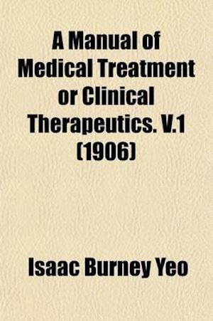 A Manual of Medical Treatment (Volume 1); Or, Clinical Therapeutics af Isaac Burney Yeo