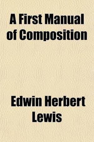 A First Manual of Composition; Designed for Use in the Highest Grammar Grade and the Lower High-School Grades af Edwin Herbert Lewis