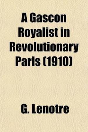 A Gascon Royalist in Revolutionary Paris; The Baron de Batz, 1792-1795 af G. Lenotre