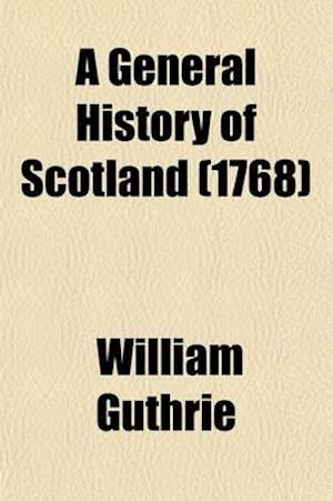 A General History of Scotland (Volume 9); From the Earliest Accounts to the Present Time af William Guthrie
