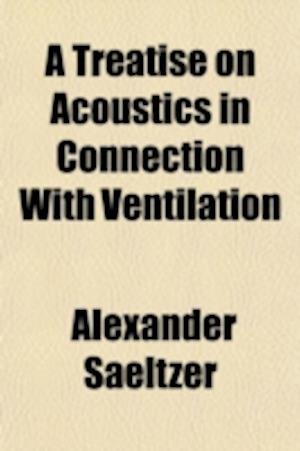 A Treatise on Acoustics in Connection with Ventilation; And an Account of the Modern and Ancient Methods of Heating and Ventilation af Alexander Saeltzer