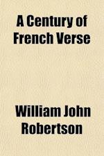 A   Century of French Verse; Brief Biographical and Critical Notices of Thirty-Three French Poets of the Nineteenth Century with Experimental Translat af William John Robertson