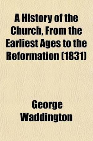 A History of the Church, from the Earliest Ages to the Reformation af George Waddington
