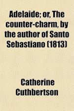 Adelaide; Or, the Counter-Charm, by the Author of Santo Sebastiano af Catherine Cuthbertson