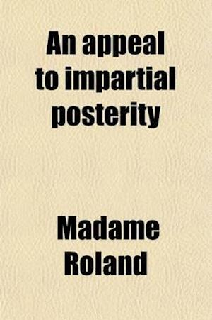 An Appeal to Impartial Posterity (Volume 1) af Roland, Madame Roland