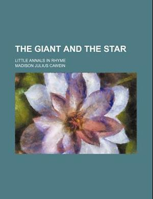 The Giant and the Star; Little Annals in Rhyme af Madison Julius Cawein
