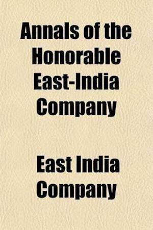 Annals of the Honorable East-India Company (Volume 2); From Their Establishment by the Charter of Queen Elizabeth, 1600, to the Union of the London an af John Bruce, East India Company