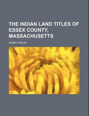 The Indian Land Titles of Essex County, Massachusetts af Sidney Perley