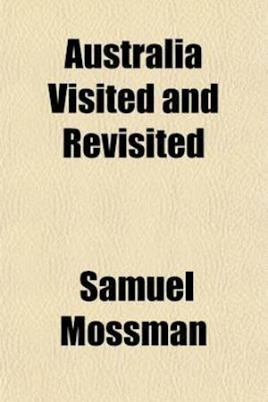 Australia Visited and Revisited; A Narrative of Recent Travels and Old Experiences in Victoria and New South Wales af Samuel Mossman