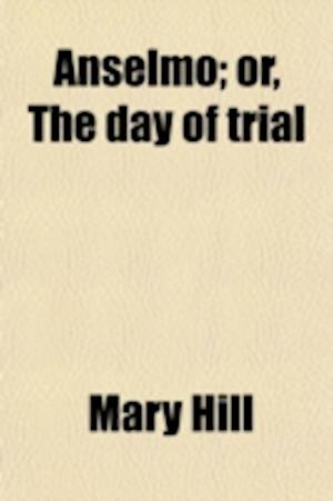 Anselmo; Or, the Day of Trial. Or, the Day of Trial af Mary Hill