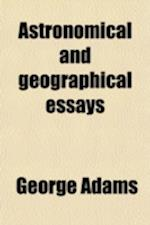 Astronomical and Geographical Essays; Containing a Full and Comprehensive View, on a New Plan, of the General Principles of Astronomy, the Use of the af George Adams